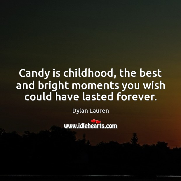 Candy is childhood, the best and bright moments you wish could have lasted forever. Image