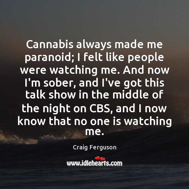 Cannabis always made me paranoid; I felt like people were watching me. Craig Ferguson Picture Quote