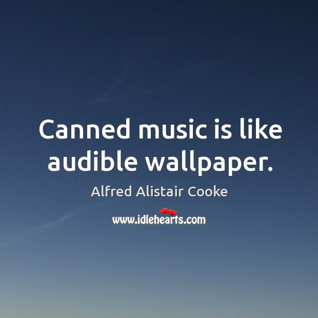 Image, Canned music is like audible wallpaper.