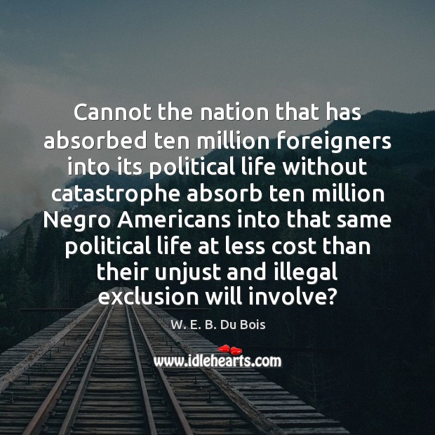 Cannot the nation that has absorbed ten million foreigners into its political W. E. B. Du Bois Picture Quote