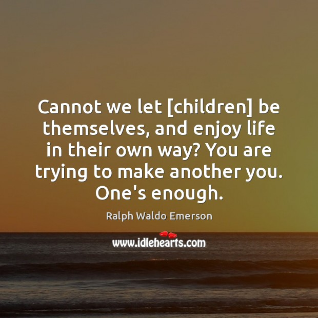 Image, Cannot we let [children] be themselves, and enjoy life in their own