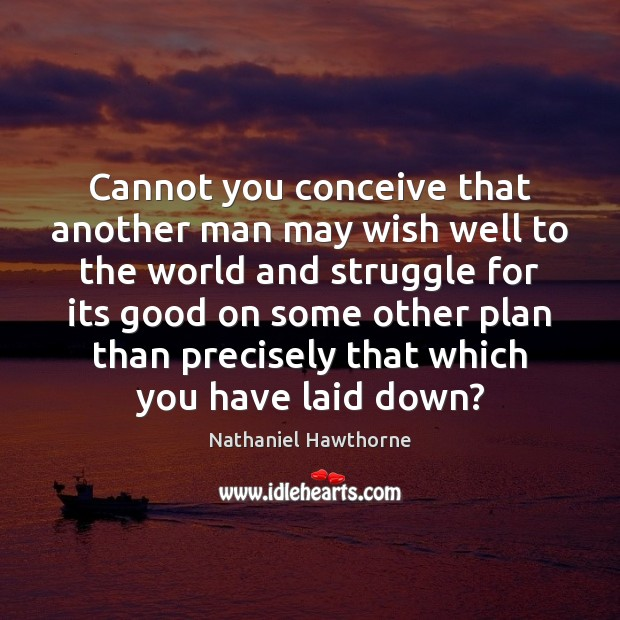 Cannot you conceive that another man may wish well to the world Nathaniel Hawthorne Picture Quote