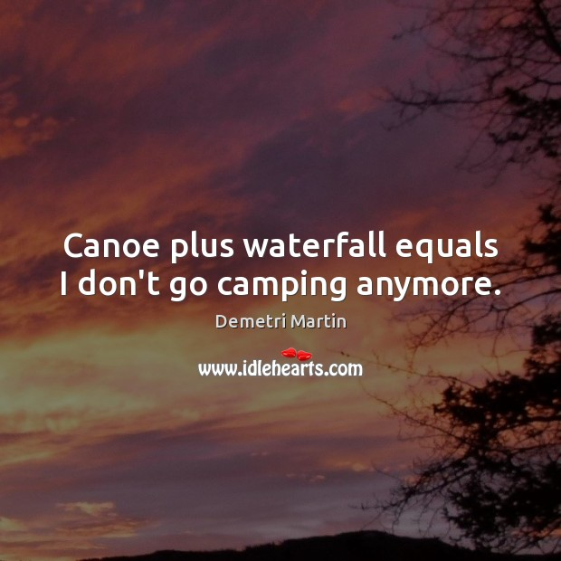 Canoe plus waterfall equals I don't go camping anymore. Demetri Martin Picture Quote