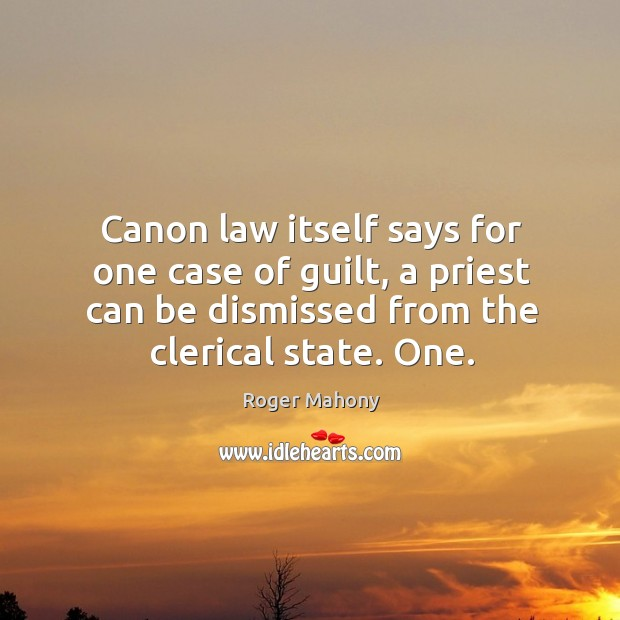 Canon law itself says for one case of guilt, a priest can be dismissed from the clerical state. One. Roger Mahony Picture Quote