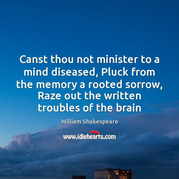 Canst thou not minister to a mind diseased, Pluck from the memory Image