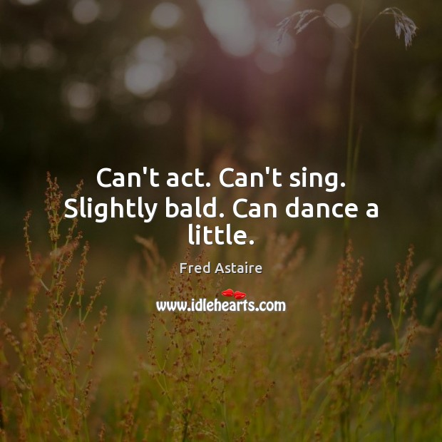 Can't act. Can't sing. Slightly bald. Can dance a little. Image