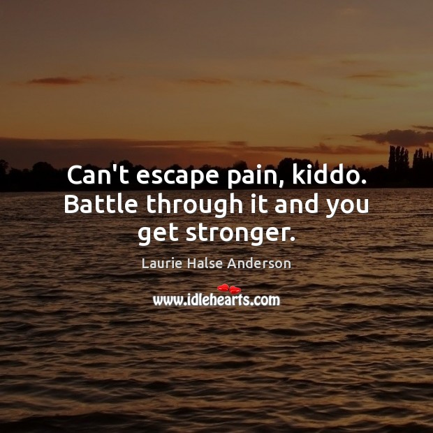 Can't escape pain, kiddo. Battle through it and you get stronger. Image