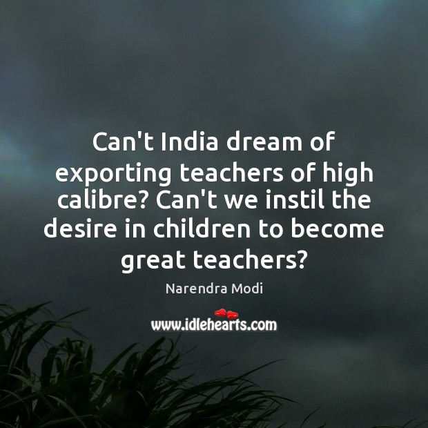 Image, Can't India dream of exporting teachers of high calibre? Can't we instil