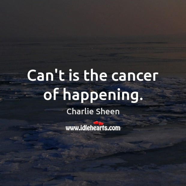 Can't is the cancer of happening. Charlie Sheen Picture Quote