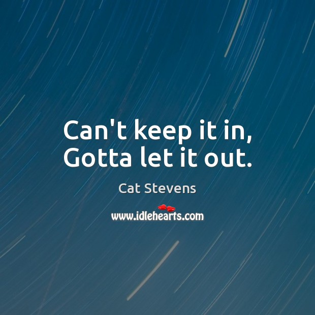 Cat Stevens Picture Quote image saying: Can't keep it in, Gotta let it out.
