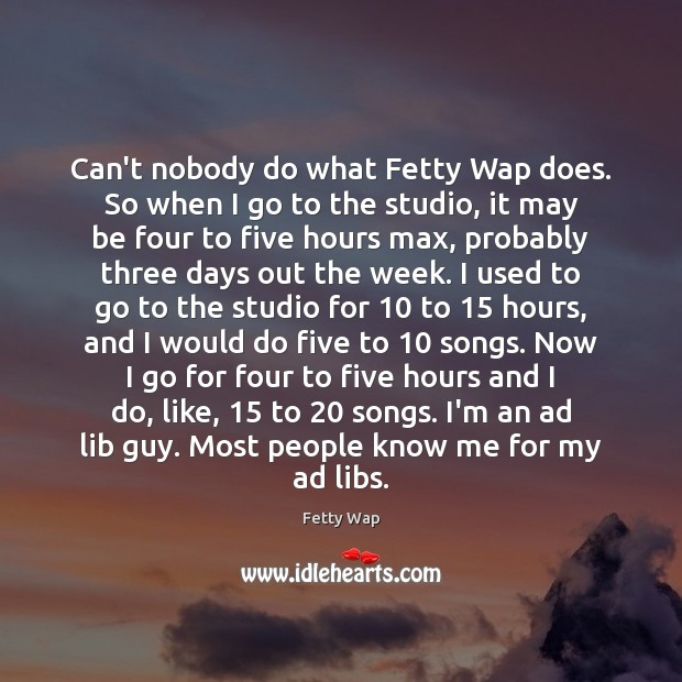 Image, Can't nobody do what Fetty Wap does. So when I go to