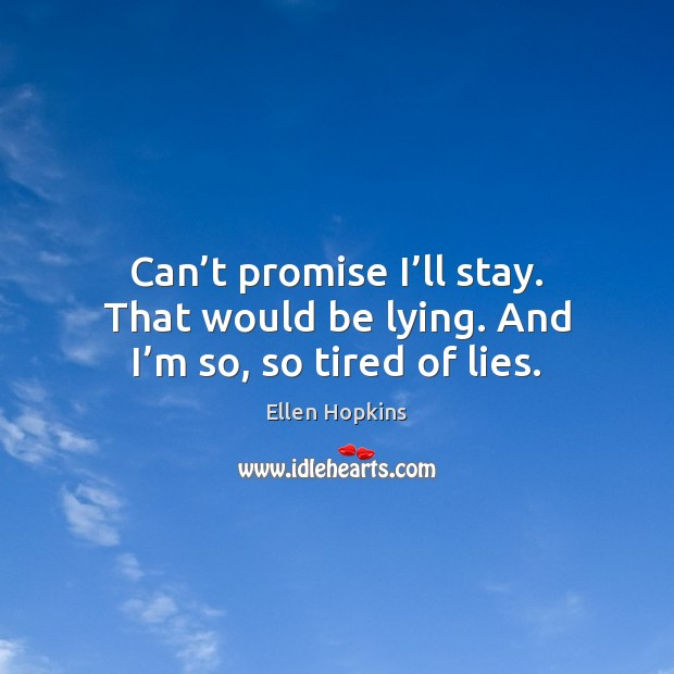Can't promise I'll stay. That would be lying. And I'm so, so tired of lies. Ellen Hopkins Picture Quote