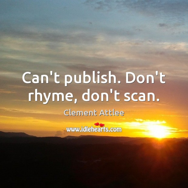 Can't publish. Don't rhyme, don't scan. Clement Attlee Picture Quote