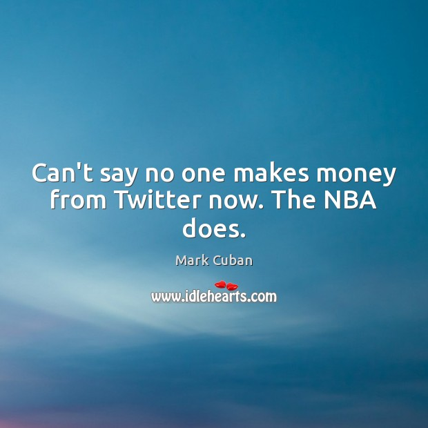Can't say no one makes money from Twitter now. The NBA does. Mark Cuban Picture Quote