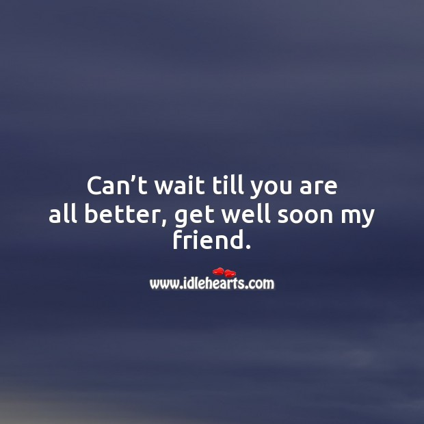 Can't wait till you are all better, get well soon my friend. Get Well Soon Messages Image