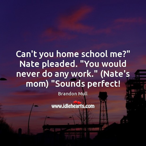 """Can't you home school me?"""" Nate pleaded. """"You would never do any Brandon Mull Picture Quote"""