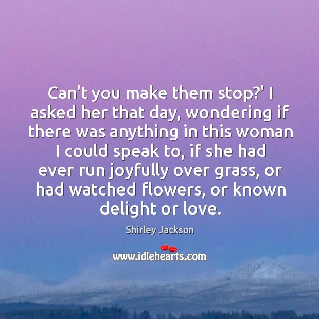 Can't you make them stop?' I asked her that day, wondering Shirley Jackson Picture Quote