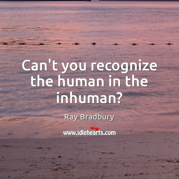 Can't you recognize the human in the inhuman? Image