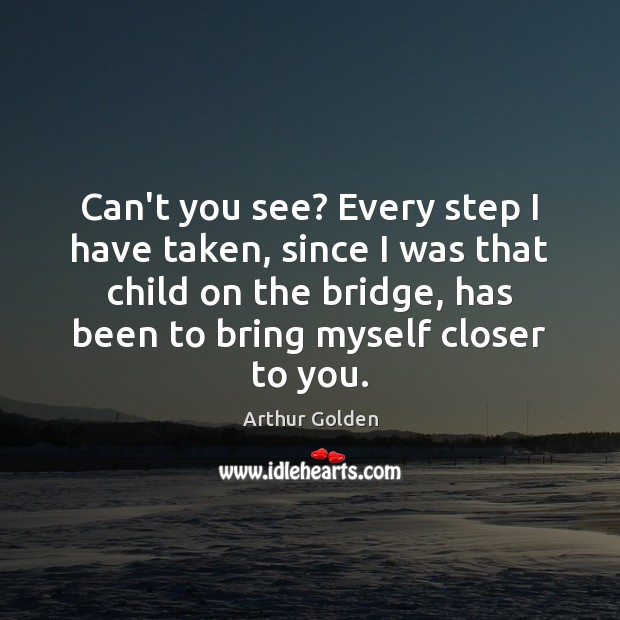 Can't you see? Every step I have taken, since I was that Arthur Golden Picture Quote