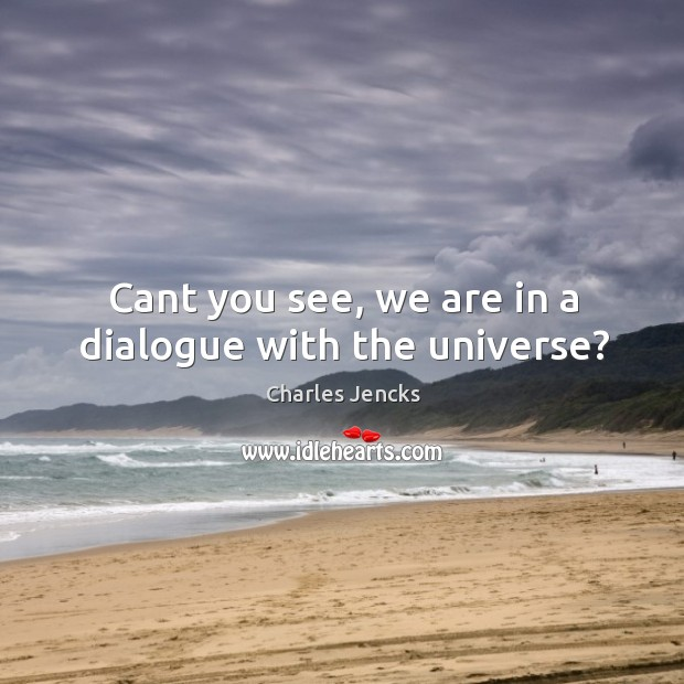 Cant you see, we are in a dialogue with the universe? Image