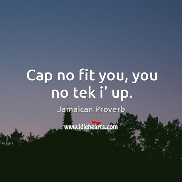 Cap no fit you, you no tek i' up. Jamaican Proverbs Image