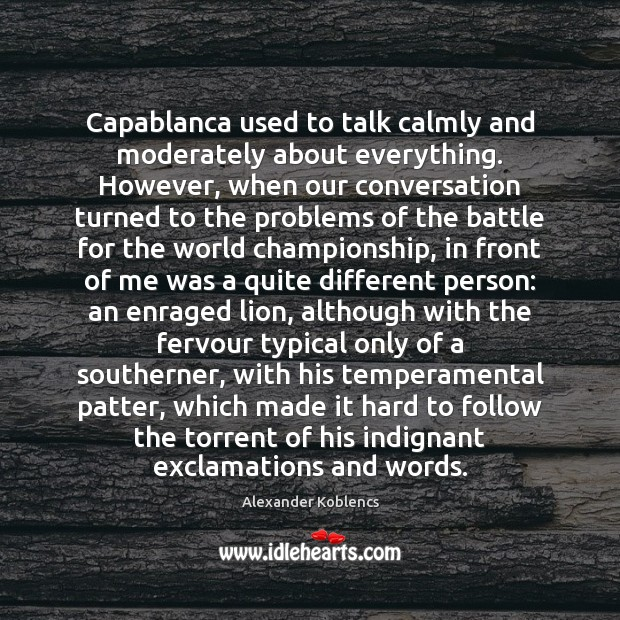 Image, Capablanca used to talk calmly and moderately about everything. However, when our