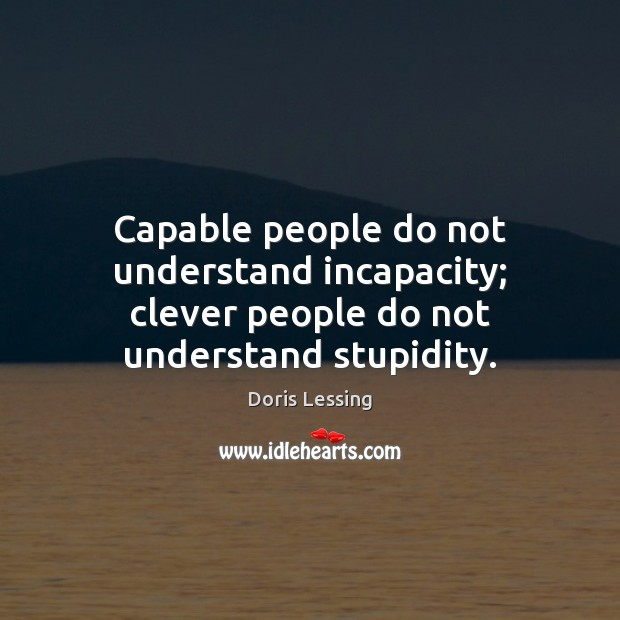 Capable people do not understand incapacity; clever people do not understand stupidity. Doris Lessing Picture Quote