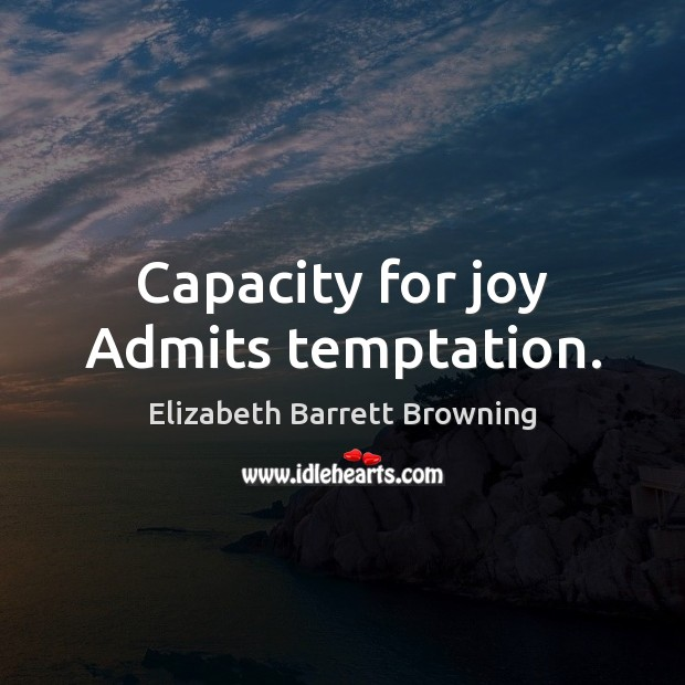 Capacity for joy Admits temptation. Elizabeth Barrett Browning Picture Quote