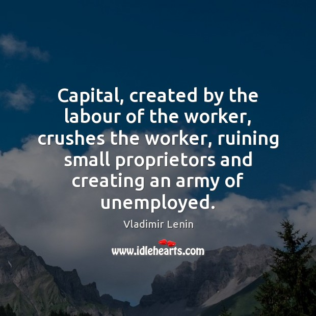 Capital, created by the labour of the worker, crushes the worker, ruining Vladimir Lenin Picture Quote