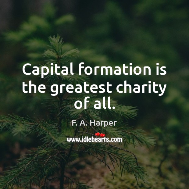 Image, Capital formation is the greatest charity of all.