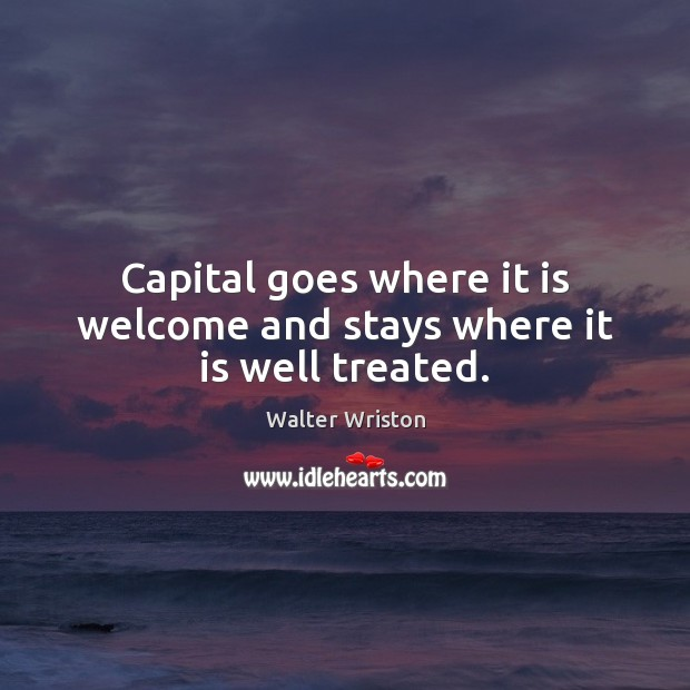 Capital goes where it is welcome and stays where it is well treated. Image