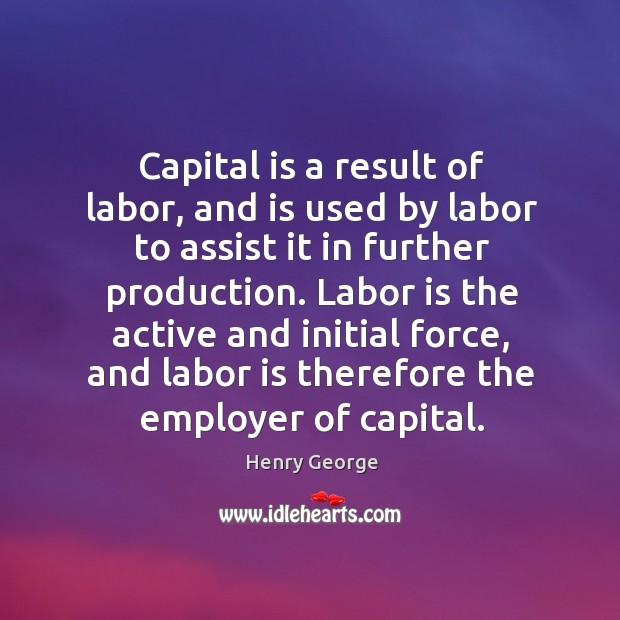 Capital is a result of labor, and is used by labor to assist it in further production. Henry George Picture Quote