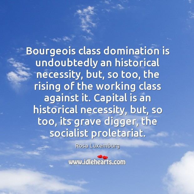Image, Capital is an historical necessity, but, so too, its grave digger, the socialist proletariat.