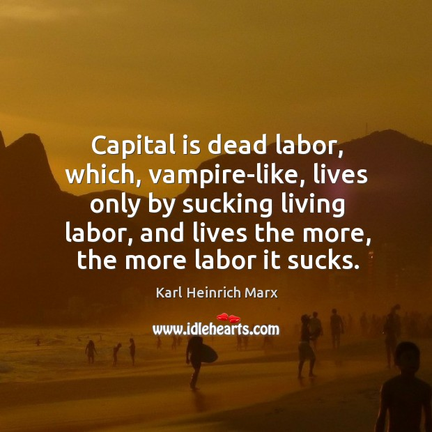 Capital is dead labor, which, vampire-like, lives only by sucking living labor Karl Heinrich Marx Picture Quote