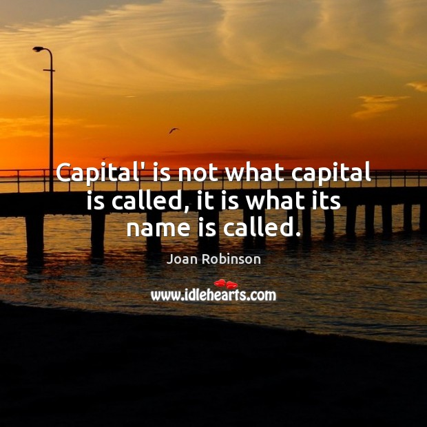 Capital' is not what capital is called, it is what its name is called. Joan Robinson Picture Quote