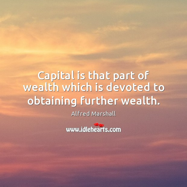 Image, Capital is that part of wealth which is devoted to obtaining further wealth.