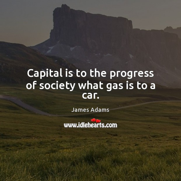 Capital is to the progress of society what gas is to a car. Image