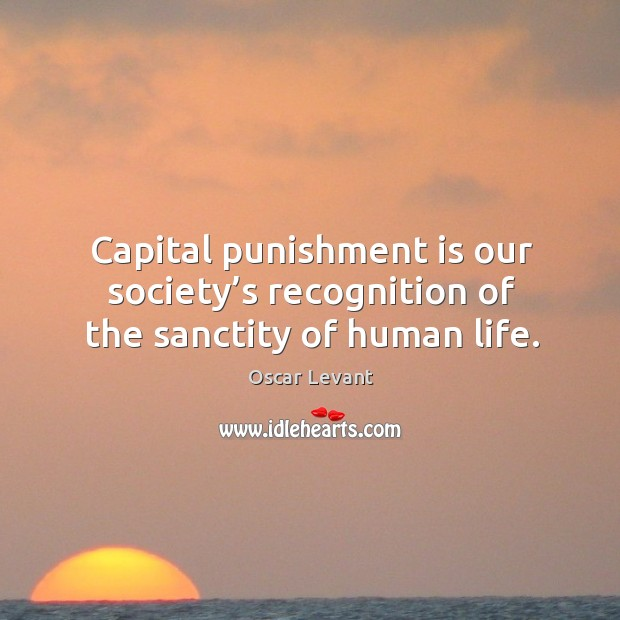 Sanctity Of Life Bible Quotes: Capital Punishment Is Our Society's Recognition Of The