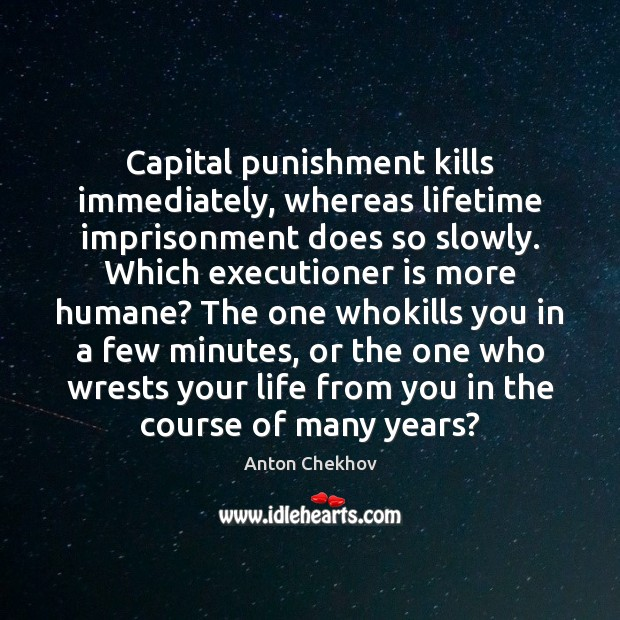 Capital punishment kills immediately, whereas lifetime imprisonment does so slowly. Which executioner Anton Chekhov Picture Quote
