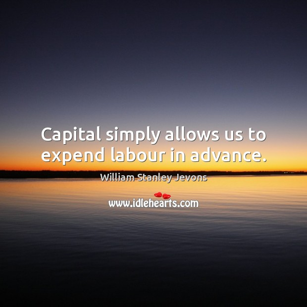 Capital simply allows us to expend labour in advance. William Stanley Jevons Picture Quote