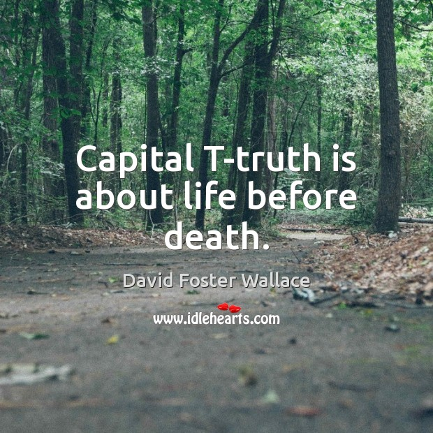 Capital T-truth is about life before death. David Foster Wallace Picture Quote