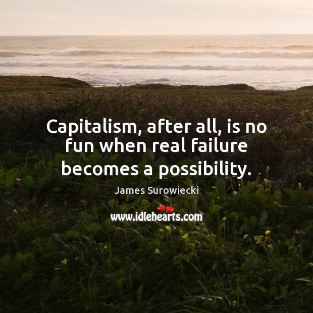 Capitalism, after all, is no fun when real failure becomes a possibility. James Surowiecki Picture Quote