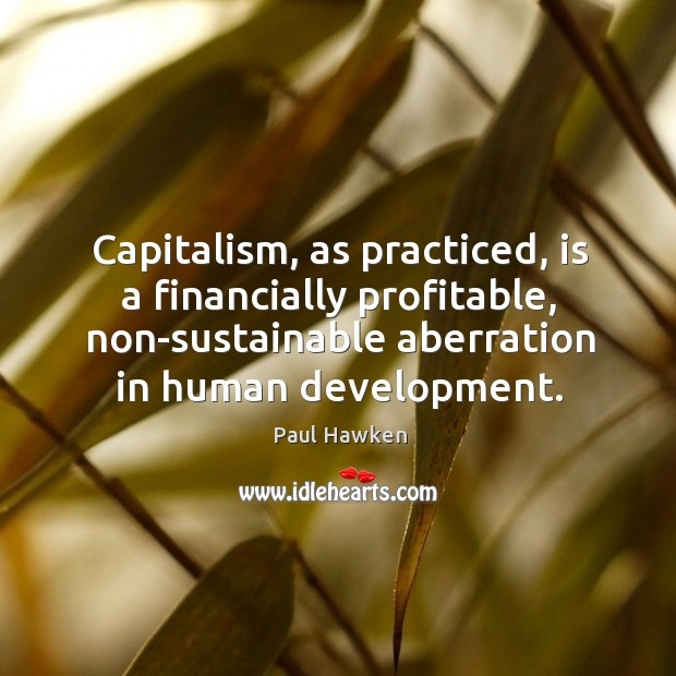 Capitalism, as practiced, is a financially profitable, non-sustainable aberration in human development. Paul Hawken Picture Quote