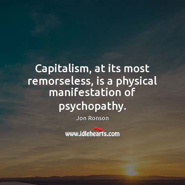 Capitalism, at its most remorseless, is a physical manifestation of psychopathy. Jon Ronson Picture Quote