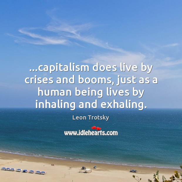 …capitalism does live by crises and booms, just as a human being Leon Trotsky Picture Quote