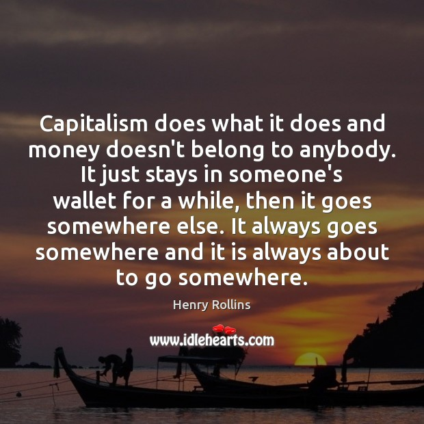 Capitalism does what it does and money doesn't belong to anybody. It Image