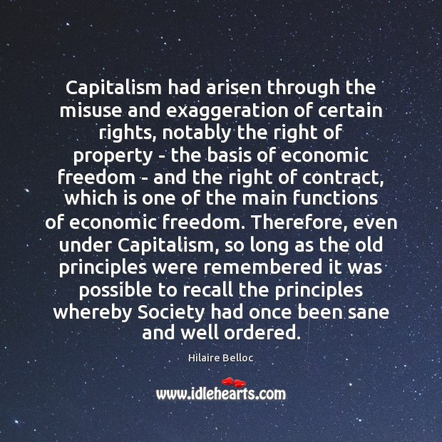 Capitalism had arisen through the misuse and exaggeration of certain rights, notably Hilaire Belloc Picture Quote