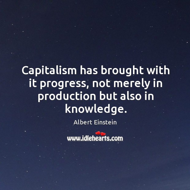 Image, Capitalism has brought with it progress, not merely in production but also in knowledge.