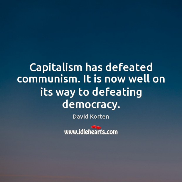 Capitalism has defeated communism. It is now well on its way to defeating democracy. Image