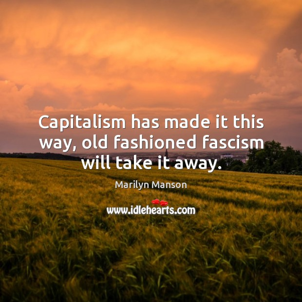 Image, Capitalism has made it this way, old fashioned fascism will take it away.